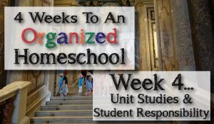 4 Weeks To An Organized Homeschool Week 4 Unit Studies And Student Responsibility